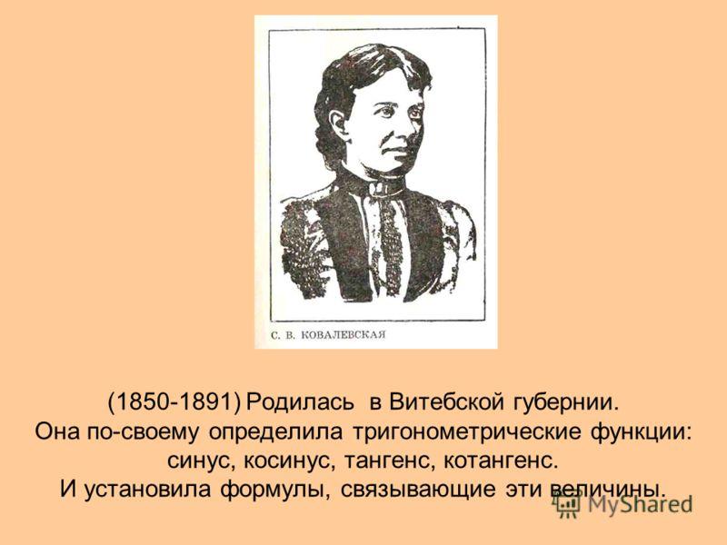 (1850-1891) Родилась в Витебской губернии. Она по-своему определила тригонометрические функции: синус, косинус, тангенс, котангенс. И установила формулы, связывающие эти величины.