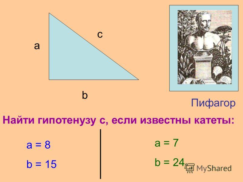 Пифагор c a b Найти гипотенузу c, если известны катеты: a = 8 b = 15 a = 7 b = 24