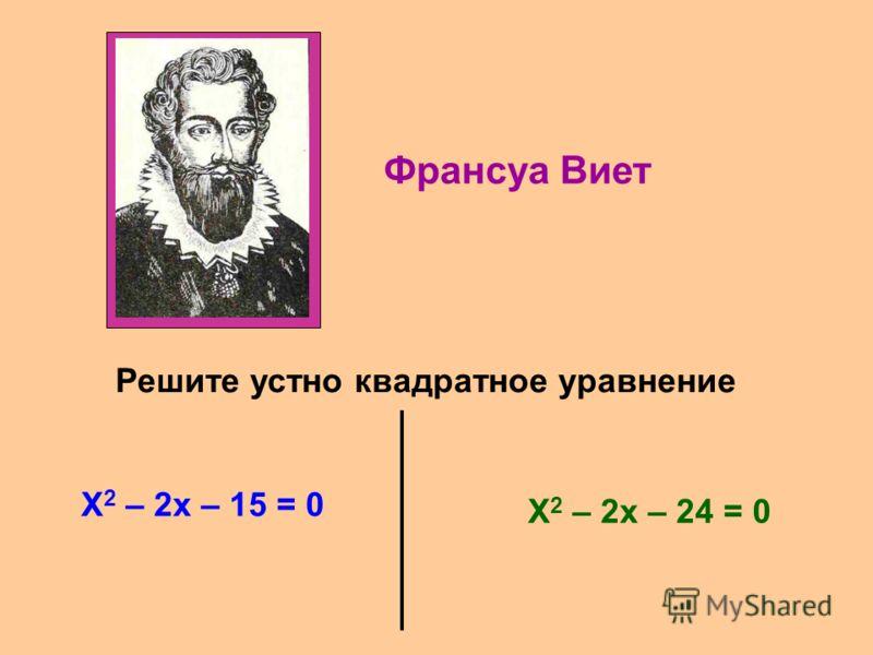Франсуа Виет Решите устно квадратное уравнение X 2 – 2x – 15 = 0 X 2 – 2x – 24 = 0