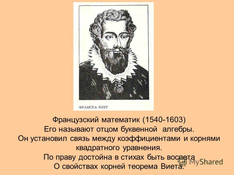 Французский математик (1540-1603) Его называют отцом буквенной алгебры. Он установил связь между коэффициентами и корнями квадратного уравнения. По праву достойна в стихах быть воспета О свойствах корней теорема Виета.