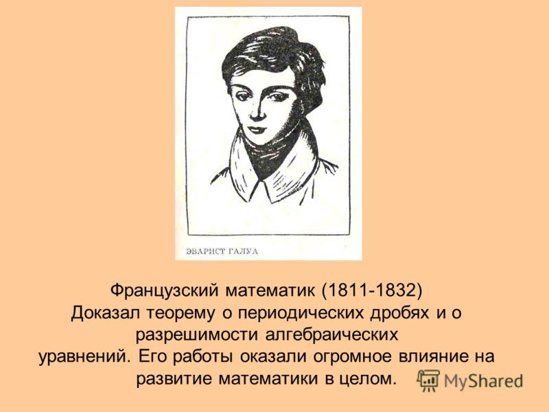 Французский математик (1811-1832) Доказал теорему о периодических дробях и о разрешимости алгебраических уравнений. Его работы оказали огромное влияние на развитие математики в целом.