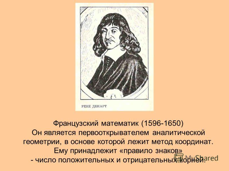 Французский математик (1596-1650) Он является первооткрывателем аналитической геометрии, в основе которой лежит метод координат. Ему принадлежит «правило знаков» - число положительных и отрицательных корней.