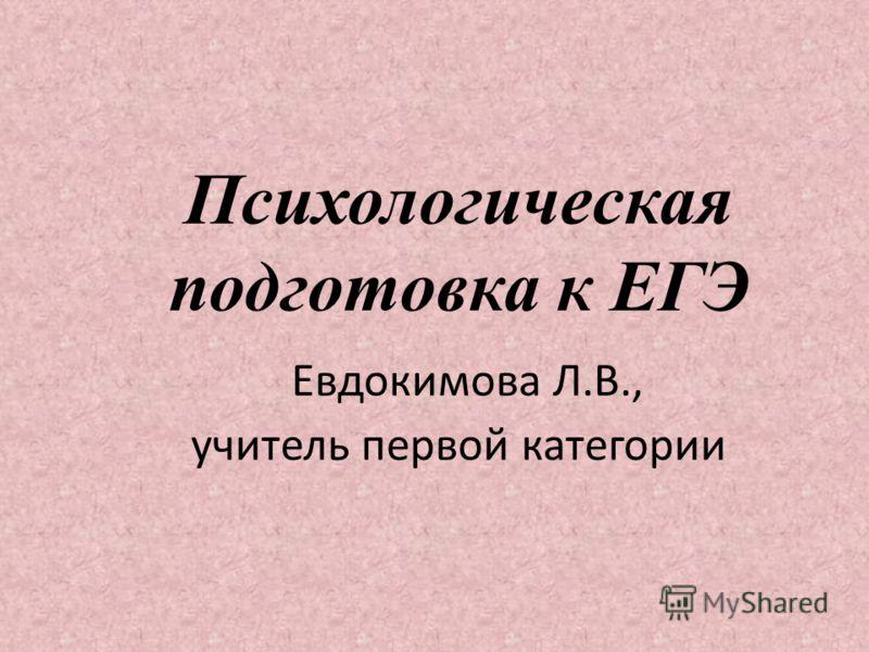 Психологическая подготовка к ЕГЭ Евдокимова Л.В., учитель первой категории