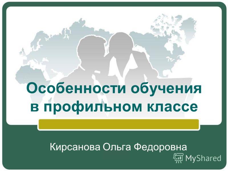 Особенности обучения в профильном классе Кирсанова Ольга Федоровна