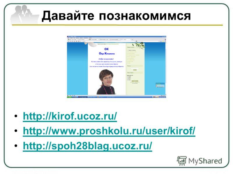 Давайте познакомимся http://kirof.ucoz.ru/ http://www.proshkolu.ru/user/kirof/ http://spoh28blag.ucoz.ru/