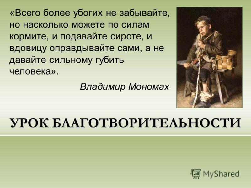 УРОК БЛАГОТВОРИТЕЛЬНОСТИ «Всего более убогих не забывайте, но насколько можете по силам кормите, и подавайте сироте, и вдовицу оправдывайте сами, а не давайте сильному губить человека». Владимир Мономах