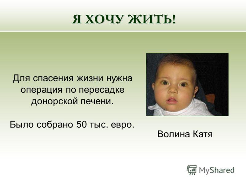 Для спасения жизни нужна операция по пересадке донорской печени. Я ХОЧУ ЖИТЬ! Волина Катя Было собрано 50 тыс. евро.