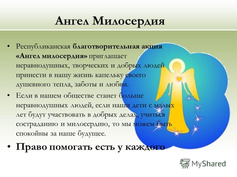Ангел Милосердия Республиканская благотворительная акция «Ангел милосердия» приглашает неравнодушных, творческих и добрых людей принести в нашу жизнь капельку своего душевного тепла, заботы и любви. Eсли в нашем обществе станет больше неравнодушных л