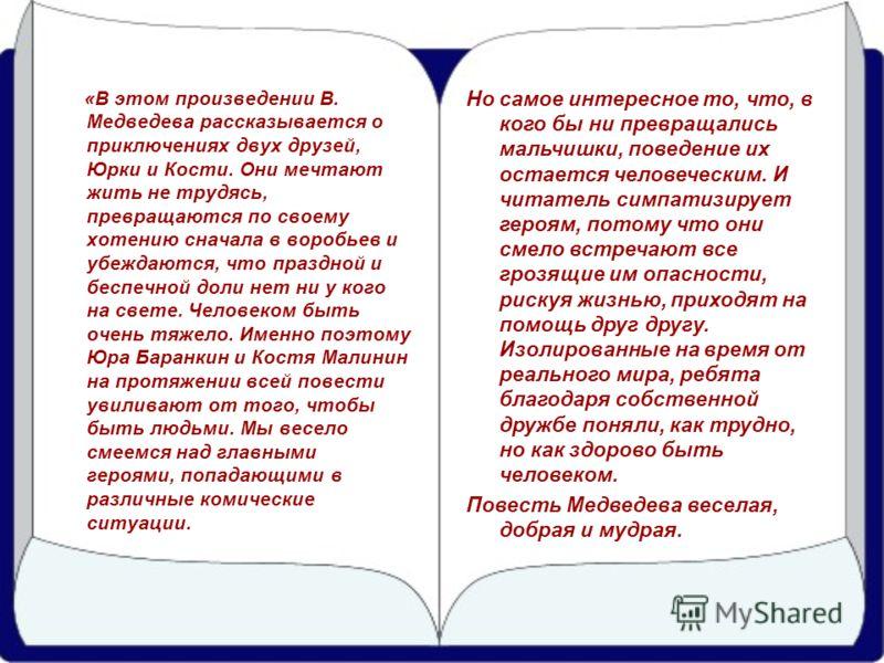 «В этом произведении В. Медведева рассказывается о приключениях двух друзей, Юрки и Кости. Они мечтают жить не трудясь, превращаются по своему хотению сначала в воробьев и убеждаются, что праздной и беспечной доли нет ни у кого на свете. Человеком бы