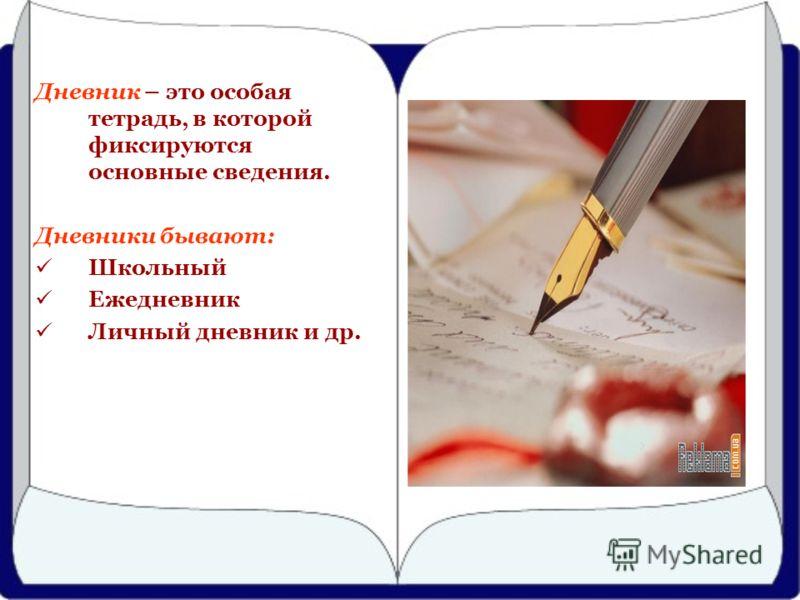 Дневник – это особая тетрадь, в которой фиксируются основные сведения. Дневники бывают: Школьный Ежедневник Личный дневник и др.