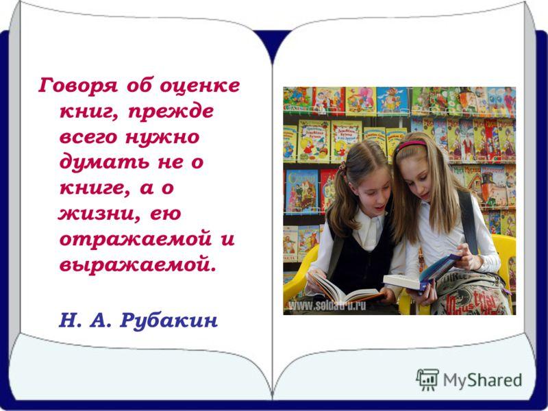 Говоря об оценке книг, прежде всего нужно думать не о книге, а о жизни, ею отражаемой и выражаемой. Н. А. Рубакин