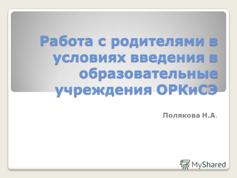 Работа с родителями в условиях введения в образовательные учреждения ОРКиСЭ Полякова Н.А.