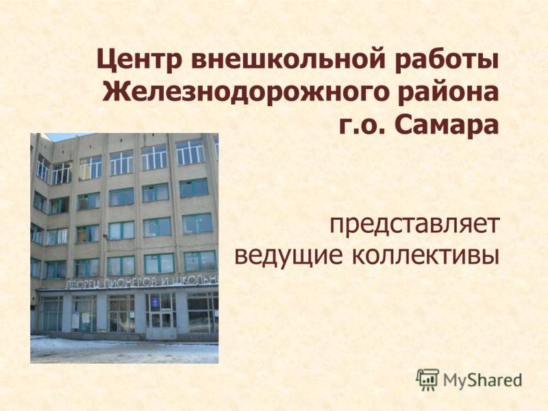 Центр внешкольной работы Железнодорожного района г.о. Самара представляет ведущие коллективы