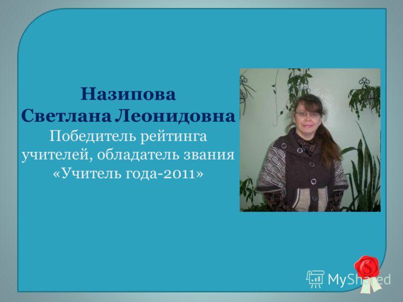 Назипова Светлана Леонидовна Победитель рейтинга учителей, обладатель звания «Учитель года-2011»