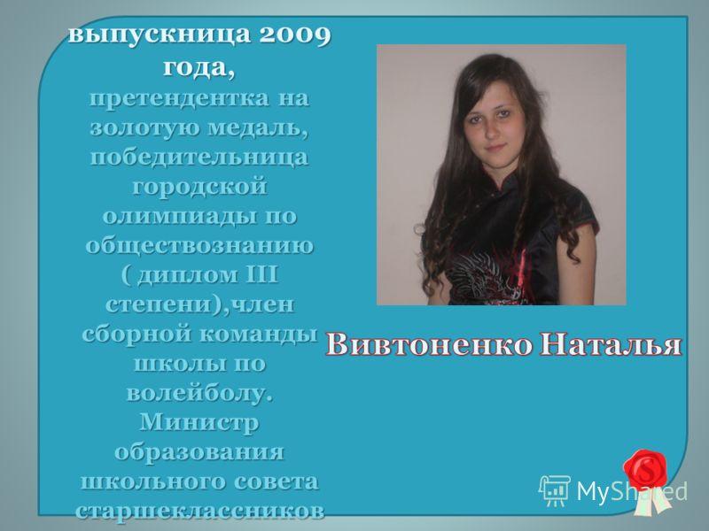 выпускница 2009 года, претендентка на золотую медаль, победительница городской олимпиады по обществознанию ( диплом III степени),член сборной команды школы по волейболу. Министр образования школьного совета старшеклассников