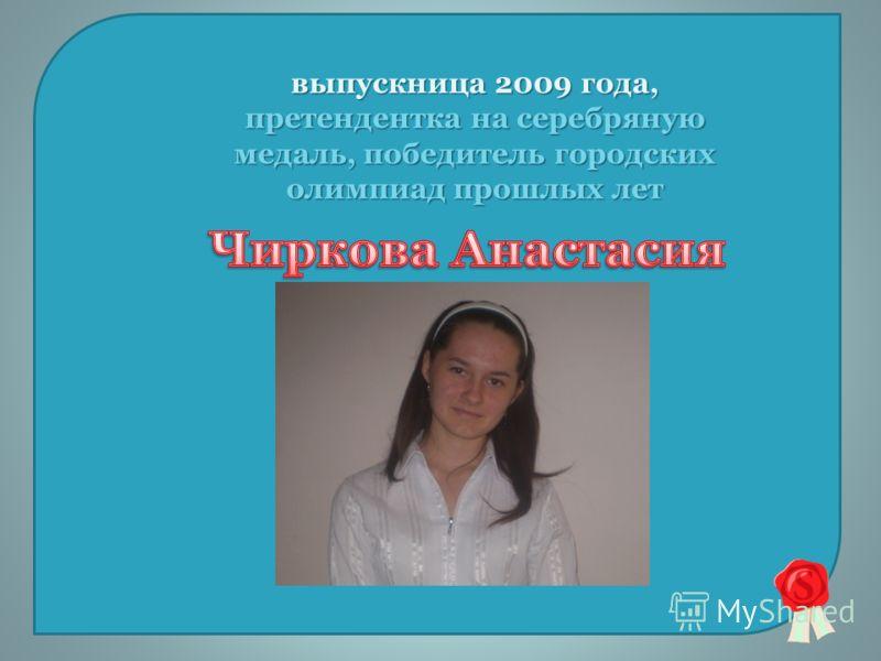 выпускница 2009 года, претендентка на серебряную медаль, победитель городских олимпиад прошлых лет