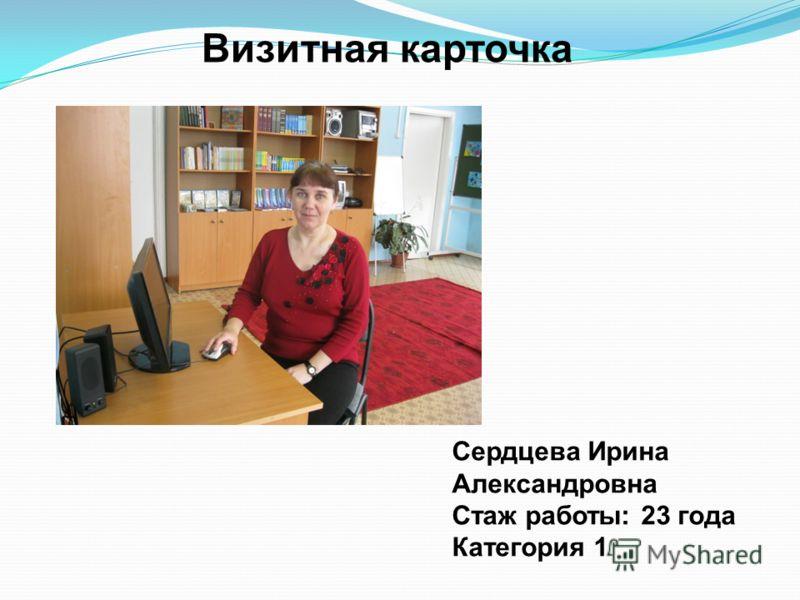 Визитная карточка Сердцева Ирина Александровна Стаж работы: 23 года Категория 1