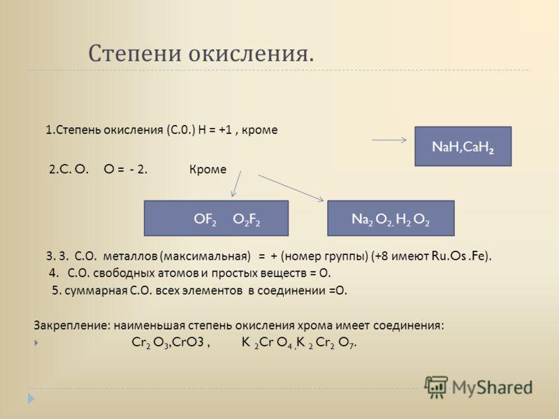 Степени окисления. 1. Степень окисления ( С.0.) Н = +1, кроме 2.C. O. O = - 2. Кроме 3. 3. С. О. металлов ( максимальная ) = + ( номер группы ) (+8 имеют Ru.Os.Fe). 4. С. О. свободных атомов и простых веществ = О. 5. суммарная С. О. всех элементов в