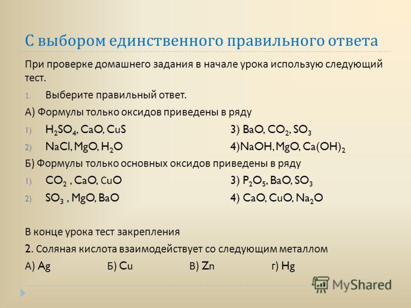 С выбором единственного правильного ответа При проверке домашнего задания в начале урока использую следующий тест. 1. Выберите правильный ответ. А ) Формулы только оксидов приведены в ряду 1) H 2 SO 4, CaO, CuS3) BaO, CO 2, SO 3 2) NaCl, MgO, H 2 O4)