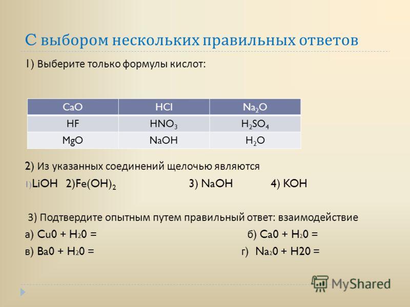 C выбором нескольких правильных ответов 1) Выберите только формулы кислот : 2) Из указанных соединений щелочью являются 1) LiOH 2)Fe(OH) 2 3) NaOH 4) KOH 3) Подтвердите опытным путем правильный ответ : взаимодействие а ) Cu0 + H 2 0 = б ) Ca0 + H 2 0