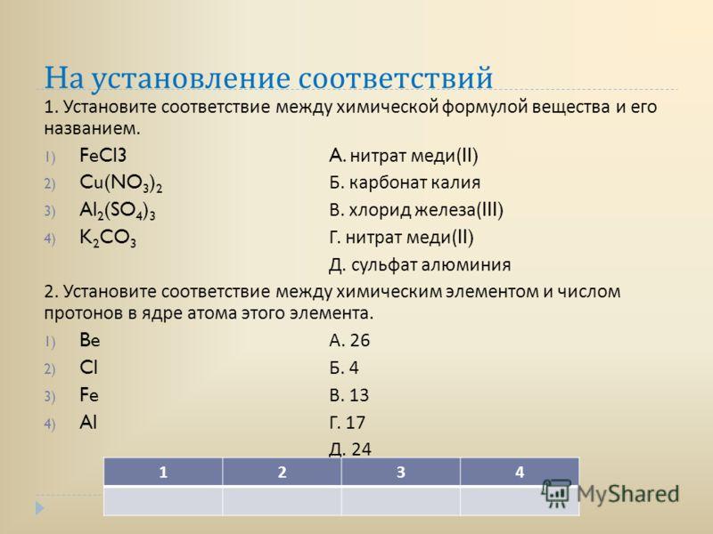 H а установление соответствий 1. Установите соответствие между химической формулой вещества и его названием. 1) FeCl3A. нитрат меди (II) 2) Cu(NO 3 ) 2 Б. карбонат калия 3) Al 2 (SO 4 ) 3 В. хлорид железа (III) 4) K 2 CO 3 Г. нитрат меди (II) Д. суль