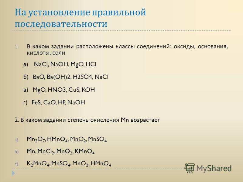 На установление правильной последовательности 1. В каком задании расположены классы соединений : оксиды, основания, кислоты, соли а ) NaCl, NaOH, MgO, HCl б ) BaO, Ba(OH)2, H2SO4, NaCl в ) MgO, HNO3, CuS, KOH г ) FeS, CaO, HF, NaOH 2. В каком задании