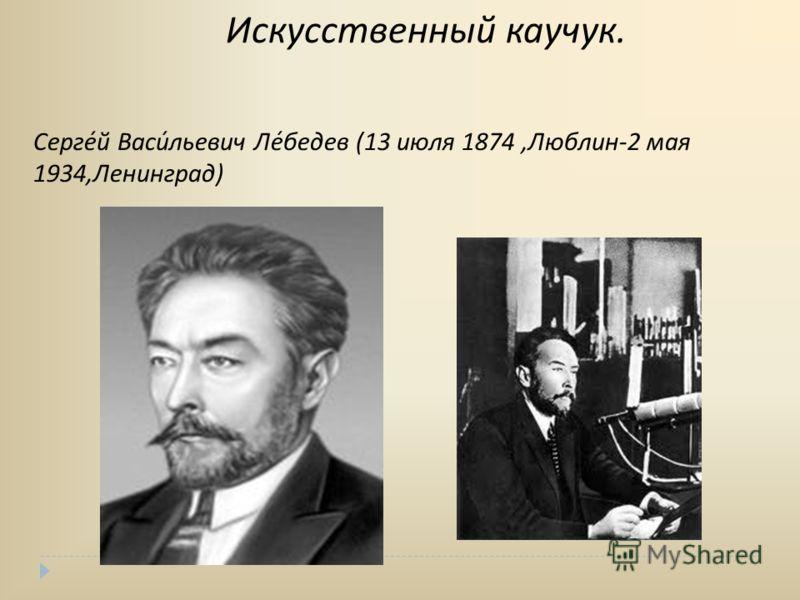 Искусственный каучук. Серге́й Васи́льевич Ле́бедев (13 июля 1874,Люблин-2 мая 1934,Ленинград)