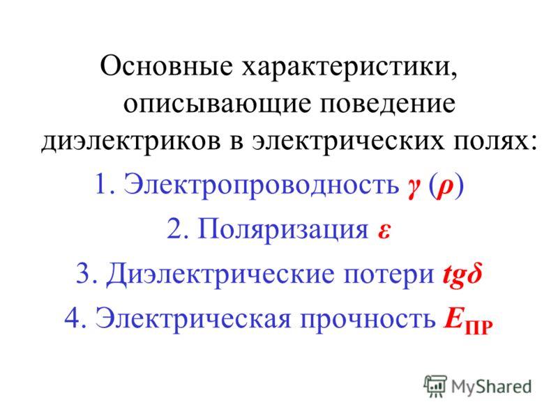 Основные характеристики, описывающие поведение диэлектриков в электрических полях: 1. Электропроводность γ (ρ) 2. Поляризация ε 3. Диэлектрические потери tgδ 4. Электрическая прочность E ПР