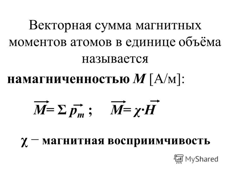 Векторная сумма магнитных моментов атомов в единице объёма называется намагниченностью М [А/м]: М= Σ p m ; М= χ·Н χ магнитная восприимчивость