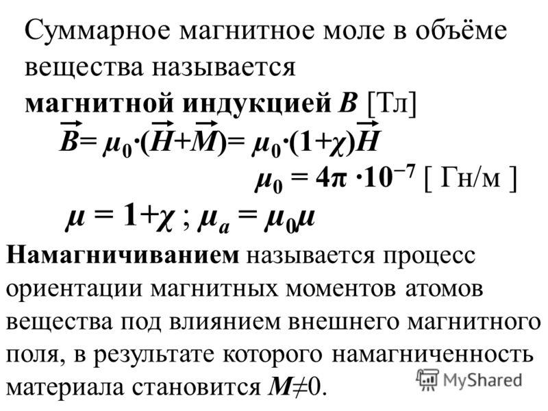 µ = 1+χ ; µ а = µ 0 µ Суммарное магнитное моле в объёме вещества называется магнитной индукцией В [Тл] В= µ 0 ·(Н+М)= µ 0 ·(1+χ)Н μ 0 = 4π 10 7 [ Гн/м ] Намагничиванием называется процесс ориентации магнитных моментов атомов вещества под влиянием вне