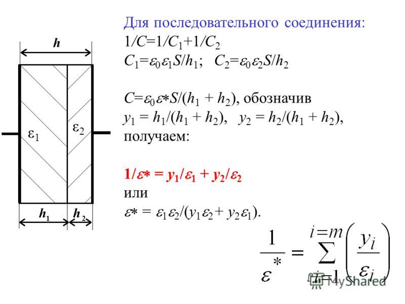 h 12 h h ε1ε1 ε2ε2 Для последовательного соединения: 1/С=1/C 1 +1/C 2 С 1 = 0 1 S/h 1 ; C 2 = 0 2 S/h 2 C= 0 S/(h 1 + h 2 ), обозначив y 1 = h 1 /(h 1 + h 2 ), y 2 = h 2 /(h 1 + h 2 ), получаем: 1/ = y 1 / 1 + y 2 / 2 или = 1 2 /(y 1 2 + y 2 1 ).