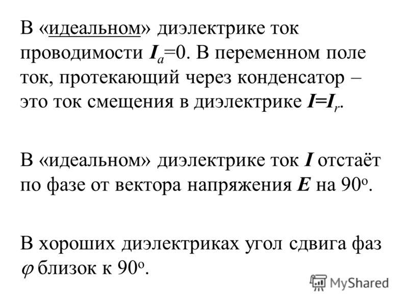 В «идеальном» диэлектрике ток проводимости I a =0. В переменном поле ток, протекающий через конденсатор – это ток смещения в диэлектрике I=I r. В «идеальном» диэлектрике ток I отстаёт по фазе от вектора напряжения Е на 90 о. В хороших диэлектриках уг