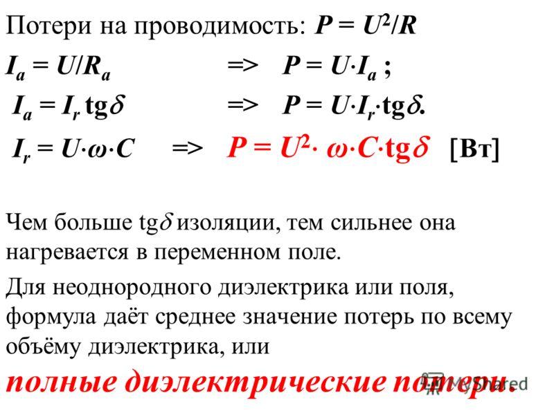 Потери на проводимость: Р = U 2 /R I a = U/R а => Р = U I a ; I a = I r tg => Р = U I r tg. I r = U ω С => Р = U 2 ω С tg Вт Чем больше tg изоляции, тем сильнее она нагревается в переменном поле. Для неоднородного диэлектрика или поля, формула даёт с