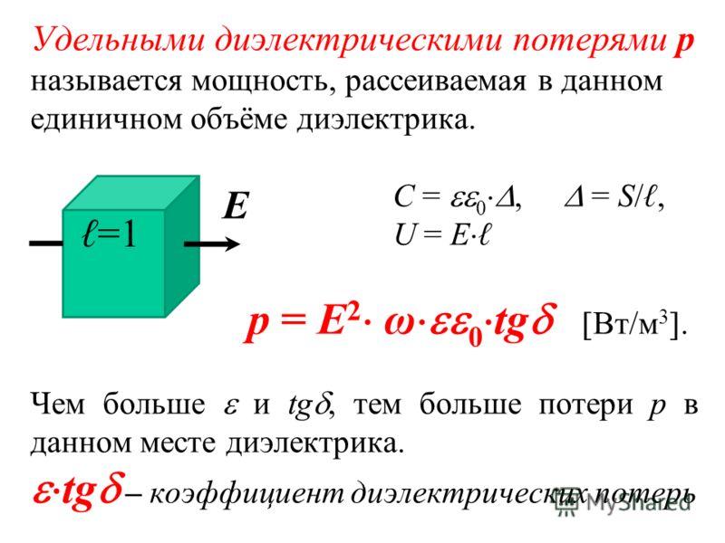 Удельными диэлектрическими потерями р называется мощность, рассеиваемая в данном единичном объёме диэлектрика. С = 0, = S/, U = Е р = Е 2 ω 0 tg Вт/м 3. Чем больше и tg, тем больше потери р в данном месте диэлектрика. tg – коэффициент диэлектрических