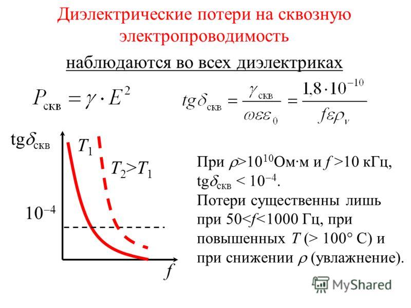 10 4 tg скв f T1T1 T2>T1T2>T1 Диэлектрические потери на сквозную электропроводимость наблюдаются во всех диэлектриках При >10 10 Ом·м и f >10 кГц, tg скв < 10 4. Потери существенны лишь при 50 100° С) и при снижении (увлажнение).