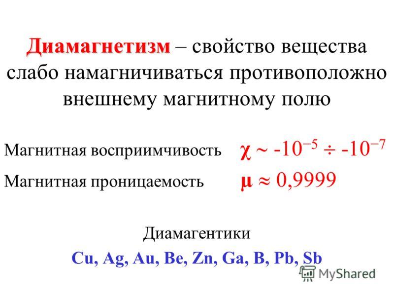 Диамагнетизм Диамагнетизм – свойство вещества слабо намагничиваться противоположно внешнему магнитному полю Магнитная восприимчивость χ -105 -107 Магнитная проницаемость µ 0,9999 Диамагентики Cu, Ag, Au, Be, Zn, Ga, B, Pb, Sb