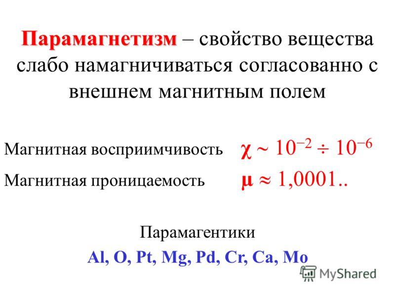Парамагнетизм Парамагнетизм – свойство вещества слабо намагничиваться согласованно с внешнем магнитным полем Магнитная восприимчивость χ 102 106 Магнитная проницаемость µ 1,0001.. Парамагентики Al, O, Pt, Mg, Pd, Cr, Ca, Mo