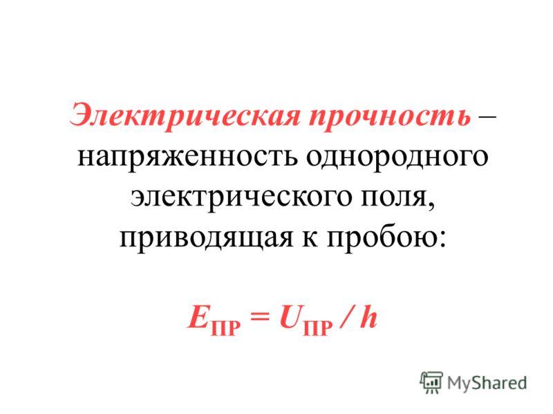 Электрическая прочность – напряженность однородного электрического поля, приводящая к пробою: E ПР = U ПР / h