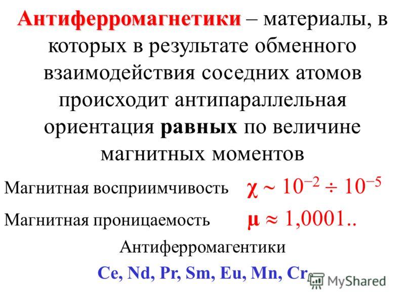 Антиферромагнетики Антиферромагнетики – материалы, в которых в результате обменного взаимодействия соседних атомов происходит антипараллельная ориентация равных по величине магнитных моментов Магнитная восприимчивость χ 102 105 Магнитная проницаемост