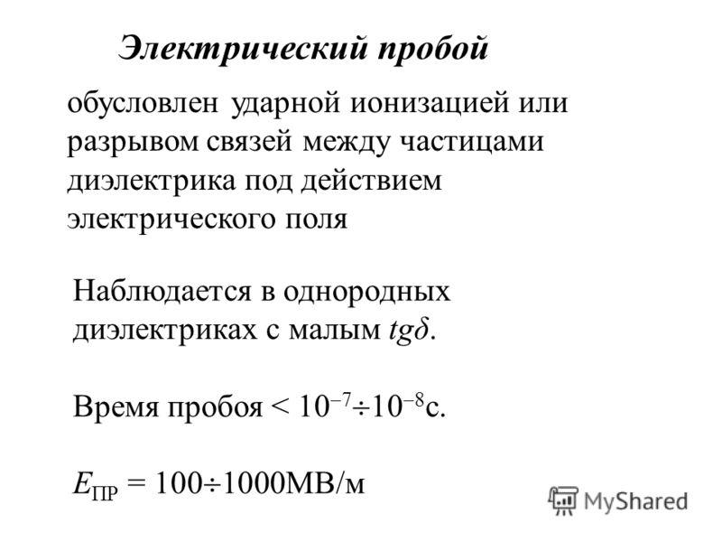 Электрический пробой обусловлен ударной ионизацией или разрывом связей между частицами диэлектрика под действием электрического поля Наблюдается в однородных диэлектриках с малым tgδ. Время пробоя < 10 7 10 8 с. Е ПР = 100 1000МВ/м