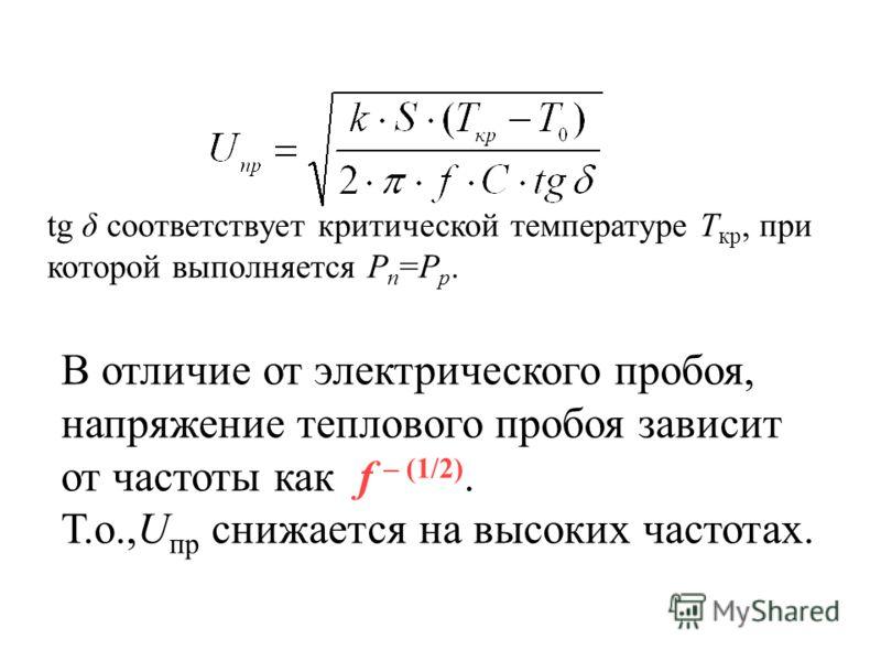 В отличие от электрического пробоя, напряжение теплового пробоя зависит от частоты как f – (1/2). Т.о.,U пр снижается на высоких частотах. tg δ соответствует критической температуре Т кр, при которой выполняется P п =P p.