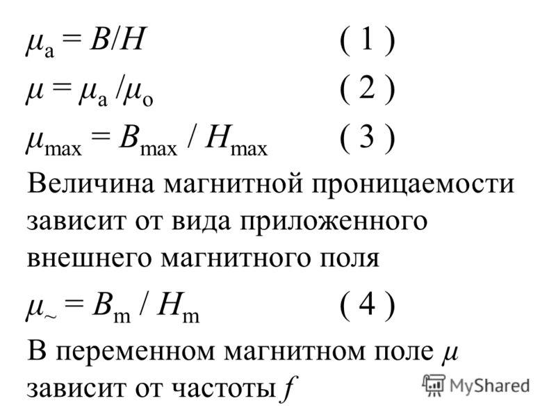 μ a = B/H( 1 ) μ = μ a /μ о ( 2 ) μ max = B max / H max ( 3 ) Величина магнитной проницаемости зависит от вида приложенного внешнего магнитного поля μ ~ = B m / H m ( 4 ) В переменном магнитном поле µ зависит от частоты f