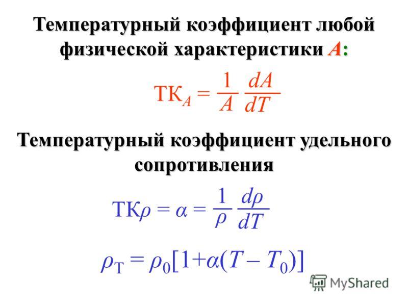 Температурный коэффициент любой физической характеристики А: dρdρ dT 1 ρ ТКρ = α = dАdА dT 1 А ТК А = Температурный коэффициент удельного сопротивления ρ T = ρ 0 [1+α(T – T 0 )]