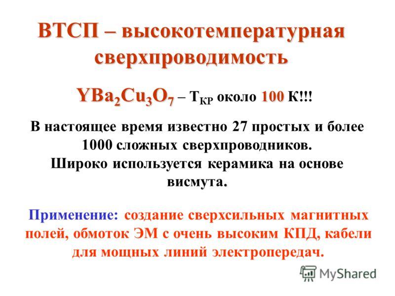 ВТСП – высокотемпературная сверхпроводимость YBa 2 Cu 3 O 7 100 YBa 2 Cu 3 O 7 – Т КР около 100 К!!! В настоящее время известно 27 простых и более 1000 сложных сверхпроводников.. Широко используется керамика на основе висмута. Применение: создание св