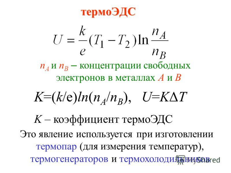 термоЭДС n А и n В – концентрации свободных электронов в металлах А и В Это явление используется при изготовлении термопар (для измерения температур), термогенераторов и термохолодильников K=(k/e)ln(n A /n B ), U=KΔT K – коэффициент термоЭДС