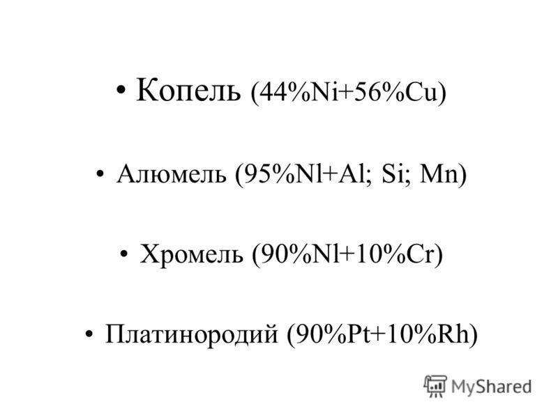 Копель (44%Ni+56%Cu) Алюмель (95%Nl+Al; Si; Mn) Хромель (90%Nl+10%Cr) Платинородий (90%Pt+10%Rh)