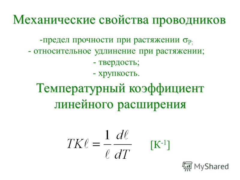 Механические свойства проводников -предел прочности при растяжении Р; - относительное удлинение при растяжении; - твердость; - хрупкость. Температурный коэффициент линейного расширения [К -1 ]