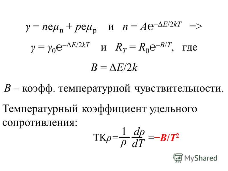 γ = neµ n + peµ p и n = A –ΔE/2kT => γ = γ 0 –ΔE/2kT и R T = R 0 –В/T, где B = ΔE/2k B – коэфф. температурной чувствительности. Температурный коэффициент удельного сопротивления: 1 ρ dρdρ dT TKρ= =B/T 2