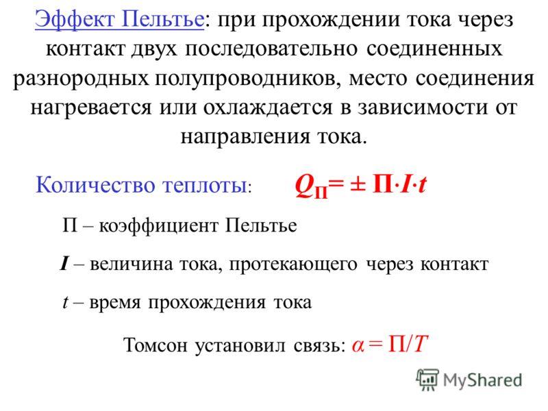 Эффект Пельтье: при прохождении тока через контакт двух последовательно соединенных разнородных полупроводников, место соединения нагревается или охлаждается в зависимости от направления тока. Количество теплоты : Q П = ± П I t П – коэффициент Пельть