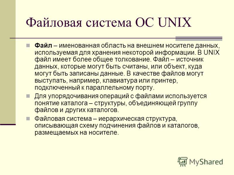 Файловая система ОС UNIX Файл – именованная область на внешнем носителе данных, используемая для хранения некоторой информации. В UNIX файл имеет более общее толкование. Файл – источник данных, которые могут быть считаны, или объект, куда могут быть